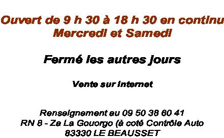 Ouvert de 9 h 30 à 18 h 30 en continu Mercredi et Samedi  Fermé les autres jours   Vente sur Internet    Renseignement au 09 50 38 60 41  RN 8 - Za La Gouorgo (à coté Contrôle Auto 83330 LE BEAUSSET